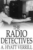 The Radio Detectives ebook by A. Hyatt Verrill