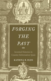 Forging the Past - Invented Histories in Counter-Reformation Spain ebook by Katrina B. Olds