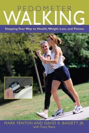 Pedometer Walking - Stepping Your Way To Health, Weight Loss, And Fitness ebook by Mark Fenton,David Bassett