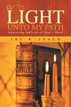 a LIGHT UNTO MY PATH - Embracing theTruth of God's Word ebook by JAY R. LEACH