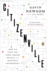 Citizenville - How to Take the Town Square Digital and Reinvent Government ebook by Gavin Newsom,Lisa Dickey