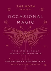 The Moth Presents Occasional Magic - True Stories About Defying the Impossible ebook by Catherine Burns, Meg Wolitzer