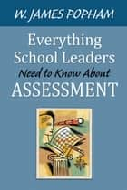 Everything School Leaders Need to Know About Assessment ebook by W. (William) James Popham