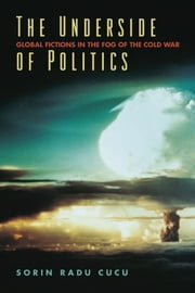 The Underside of Politics: Global Fictions in the Fog of the Cold War ebook by Sorin Radu Cucu