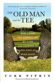 The Old Man and the Tee - How I Took Ten Strokes Off My Game and Learned to Love Golf All Over Again ebook by David Leadbetter,Turk Pipkin