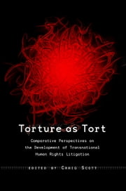 Torture as Tort - Comparative Perspectives on the Development of Transnational Human Rights Litigation ebook by Craig Scott