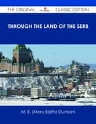 Through the Land of the Serb - The Original Classic Edition ebook by M. E. (Mary Edith) Durham