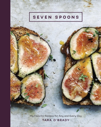 Seven Spoons - My Favorite Recipes for Any and Every Day ebook by Tara O'Brady