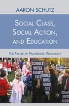 Social Class, Social Action, and Education - The Failure of Progressive Democracy ebook by A. Schutz