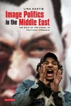 Image Politics in the Middle East - The Role of the Visual in Political Struggle ebook by Lina Khatib