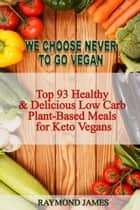 We Choose Never To Go Vegan: Top 93 Healthy & Delicious Low Carb Plant-Based Meals for Keto Vegans. ebook by Raymond James
