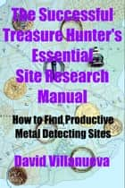 The Successful Treasure Hunter's Essential Site Research Manual: How to Find Productive Metal Detecting Sites ebook by David Villanueva