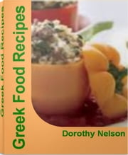Greek Food Recipes - The Complete Book of Greek Cooking Greek Food Recipes, Authentic Greek Recipes, Greek Yogurt Recipes, Greek Salad Recipe, Greek Appetizer Recipes ebook by Dorothy Nelson