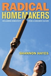 Radical Homemakers - Reclaiming Domesticity from a Consumer Culture ebook by Shannon Hayes