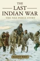 The Last Indian War:The Nez Perce Story - The Nez Perce Story ebook by Elliott West