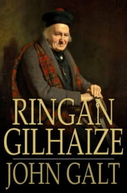 Ringan Gilhaize - Or, The Covenanters ebook by John Galt