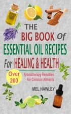 The Big Book Of Essential Oil Recipes For Healing & Health - Over 200 Aromatherapy Remedies For Common Ailments ebook by Mel Hawley