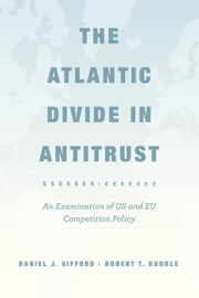 The Atlantic Divide in Antitrust - An Examination of US and EU Competition Policy ebook by Daniel J. Gifford,Robert T. Kudrle