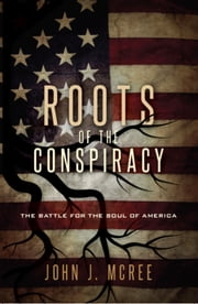 The Roots of the Conspiracy - The Battle for the Soul of America ebook by John McRee M.Div