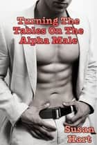 Turning The Tables On The Alpha Male (A Nice Little Twist In The Tale) ebook by Susan Hart