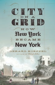 City on a Grid - How New York Became New York ebook by Gerard Koeppel