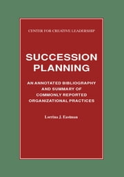 Succession Planning: An Annotated Bibliography and Summary of Commonly Reported Organizational Practices ebook by Eastman, Lorrina J.