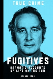 Fugitives - Dramatic Accounts of Life on the Run ebook by Gordon Kerr