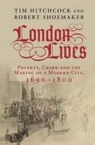 London Lives - Poverty, Crime and the Making of a Modern City, 1690–1800 ebook by Professor Tim Hitchcock, Professor Robert Shoemaker