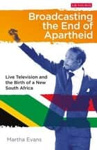 Broadcasting the End of Apartheid - Live Television and the Birth of the New South Africa ebook by MJ Evans