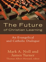 The Future of Christian Learning - An Evangelical and Catholic Dialogue ebook by Mark A. Noll,James Turner,Thomas Albert Howard