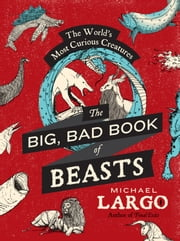 The Big, Bad Book of Beasts - The World's Most Curious Creatures ebook by Michael Largo