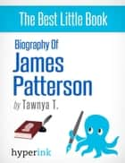 Biography of James Patterson (American Novelist, Writer of the Alex Cross and Women's Murder Club Series) ebook by Tawnya  T.