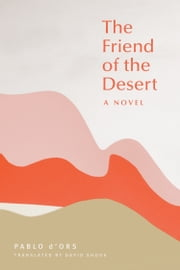The Friend of the Desert - A Novel ebook by Pablo D'Ors, David Shook