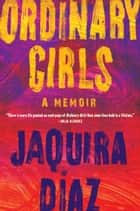 Ordinary Girls - A Memoir ebook by Jaquira Díaz