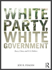 White Party, White Government - Race, Class, and U.S. Politics ebook by Joe R. Feagin