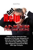 Get Help For Anger Problems - A Book To Help You Understand Anger Management In Kids, Anger Management At Work, How To Deal With Angry People Plus How To Control Anger With Anger Classes, Anger Management Counseling And Many Other Anger Techniques eBook by David S. Perry