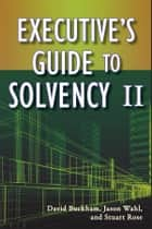 Executive's Guide to Solvency II ebook by David Buckham, Jason Wahl, Stuart Rose