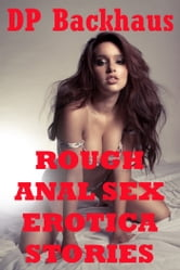 Rough Anal Sex Erotica Stories (Five Hardcore Backdoor Rough Sex Erotica Stories) ebook by DP Backhaus