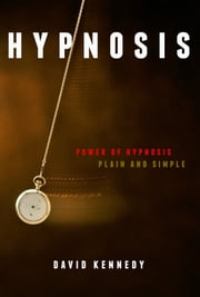 Covert Hypnosis: The Power of Hypnosis, Plain and Simple. How to Secretly Hypnotize Someone ebook by David Kennedy