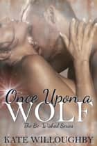 Once Upon a Wolf - Be-Wished, #2 ebook by Kate Willoughby