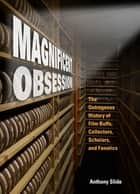 Magnificent Obsession - The Outrageous History of Film Buffs, Collectors, Scholars, and Fanatics ebook by Anthony Slide