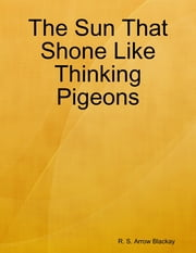 The Sun That Shone Like Thinking Pigeons ebook by R. S. Arrow Blackay