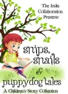 Snips, Snails & Puppy Dog Tales: A Children's Story Collection ebook by The Indie Collaboration