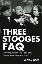 Three Stooges FAQ - Everything Left to Know About the Eye-Poking, Face-Slapping, Head-Thumping Geniuses ebook by David J. Hogan
