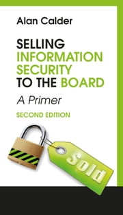 Selling Information Security to the Board - A Primer ebook by Alan Calder