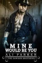 Mine Would Be You ebook by Ali Parker
