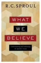 What We Believe - Understanding and Confessing the Apostles' Creed ebook by R. C. Sproul
