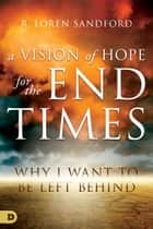 A Vision of Hope for the End Times - Why I Want to Be Left Behind ebook by