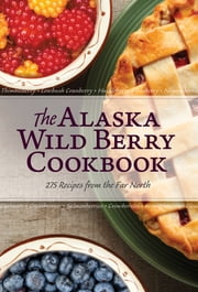 The Alaska Wild Berry Cookbook - 275 Recipes from the Far North ebook by The Editors of Alaska Northwest Books The Editors of Alaska Northwest Books