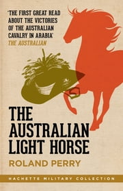 The Australian Light Horse - The magnificent Australian force and its decisive victories in Arabia in World War I ebook by Roland Perry